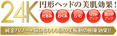 24K円形ヘッドの美肌効果!